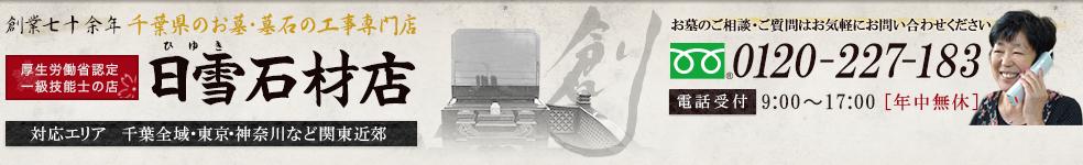 千葉県のお墓・墓石の工事専門店 日雪石材店 お墓のご相談・ご質問はお気軽にお問い合わせください 0120-227-183 [対応エリア]千葉全域・東京・神奈川など関東近郊